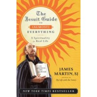 The Jesuit Guide to Almost Everything A Spirituality for Real Life by James Martin SJ
