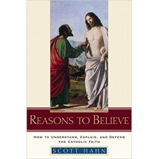 Reasons to Believe - How to Understand, Explain and Defend the Catholic Faith by Scott Hanh