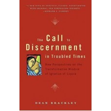 The Call to Discernment in Troubled Times New Perspectives on the Transformative Wisdom of Ignatius of Loyola by Dean Brackley