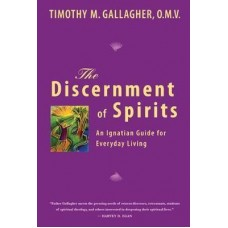 The Discernment of Spirits An Ignatian Guide for Everyday Living by Timothy M. Gallagher