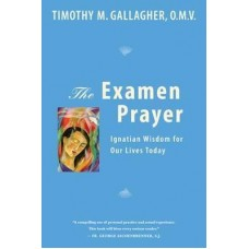 The Examen Prayer: Ignatian Wisdom for Our Lives Today by Timothy M. Gallagher