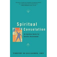 Spiritual Consolation: An Ignatian Guide for the Greater Discernment of Spirits by Timothy M. Gallagher