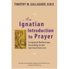 An Ignatian Introduction to Prayer Scriptural Reflections According to The Spiritual Exercises by Timothy Gallagher