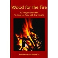 Wood for the Fire 70 Prayer Exercises to Help Us Pray With Our Hearts by Ramon Maria Luza Bautista SJ