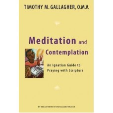 Meditation and Contemplation - An Ignatian Guide to Praying with Scriptures by Timothy Gallagher OMV