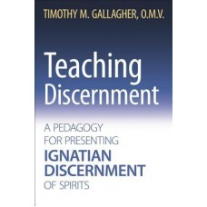 Teaching Discernment - A Pedagogy for Presenting Ignatian Discernment of Spirits by Timothy Gallagher