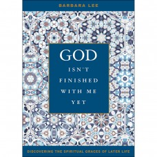 God Isn't Finished with Me Yet: Discovering the Spiritual Graces of Later Life by Barbara Lee