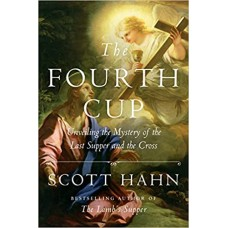 The Fourth Cup - Unveiling the Mystery of the Last Supper and the Cross by Scott Hahn