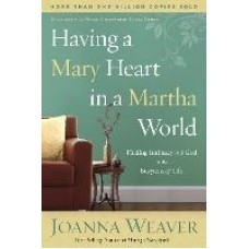 Having a Mary Heart in a Martha World : Finding Intimacy with God in the Busyness of Life