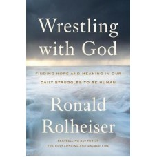 Wrestling With God : Finding Hope and Meaning in Our Daily Struggles to Be Human