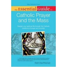 The Essential Guide to Catholic Prayer and the Mass : Deepen Your Spiritual Life Through the Catholic Traditions of Prayer and Worship